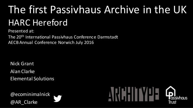 The	first	Passivhaus Archive	in	the	UK HARC	Hereford Presented	at: The	20th International	Passivhaus Conference	Darmstadt ...