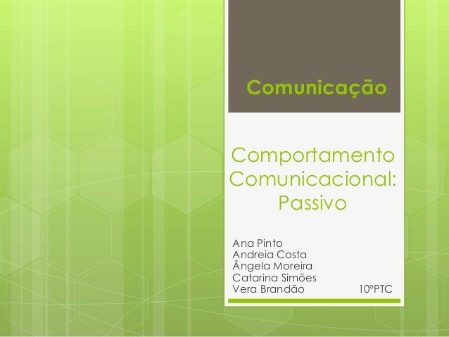 Comportamento Comunicacional: Passivo Ana Pinto Andreia Costa Ângela Moreira Catarina Simões Vera Brandão 10ºPTC Comunicaç...
