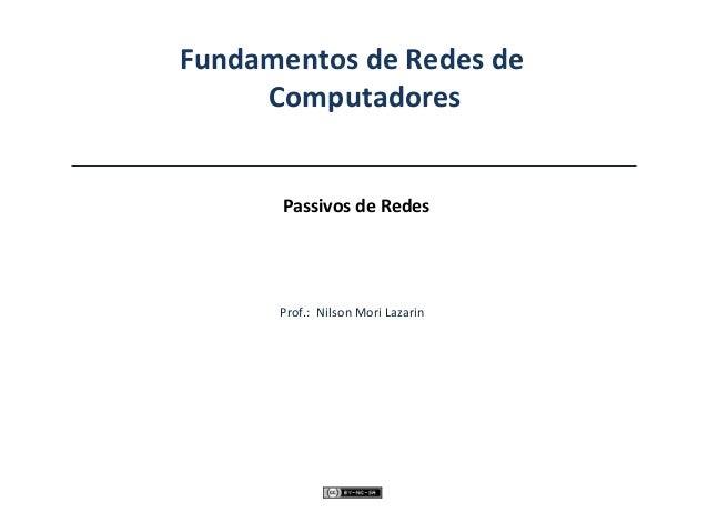 Fundamentos de Redes de Computadores Passivos de Redes Prof.: Nilson Mori Lazarin