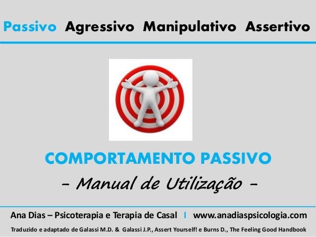 Passivo Agressivo Manipulativo AssertivoCOMPORTAMENTO PASSIVO- Manual de Utilização -Ana Dias – Psicoterapia e Terapia de ...