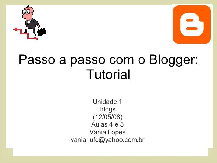 Passo a passo com o Blogger: Tutorial Unidade 1 Blogs (12/05/08) Aulas 4 e 5 Vânia Lopes [email_address]
