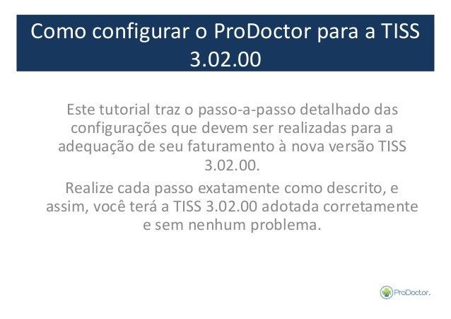 Como configurar o ProDoctor para a TISS  3.02.00  Este tutorial traz o passo-a-passo detalhado das  configurações que deve...