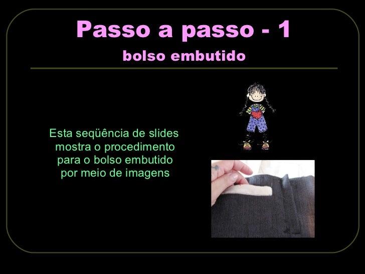 Passo a passo - 1 bolso embutido <ul><li>Esta seqüência de slides mostra o procedimento para o bolso embutido por meio de ...