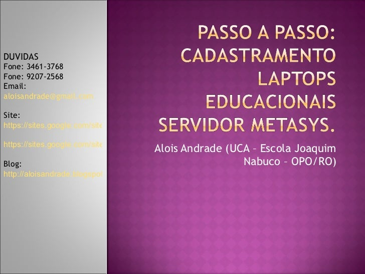 Alois Andrade (UCA – Escola Joaquim Nabuco – OPO/RO) DUVIDAS  Fone: 3461-3768 Fone: 9207-2568 Email:  [email_address] Site...