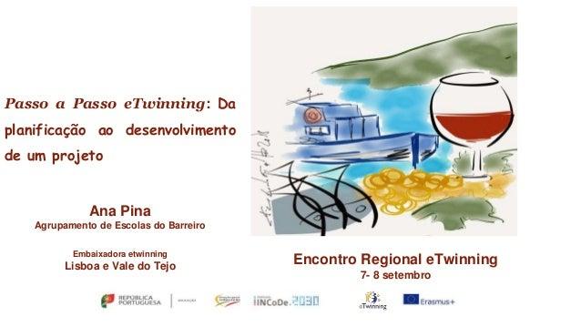 Passo a Passo eTwinning: Da planificação ao desenvolvimento de um projeto Ana Pina Agrupamento de Escolas do Barreiro Emba...