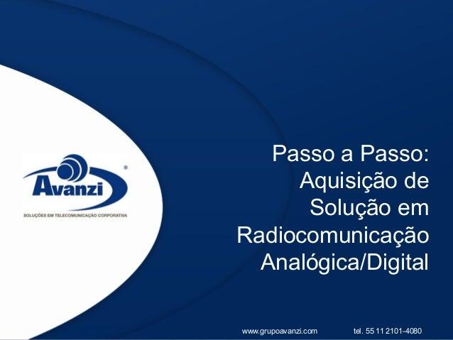 Passo a Passo:     Aquisição de      Solução emRadiocomunicação  Analógica/Digitalwww.grupoavanzi.com   tel. 55 11 2101-4080