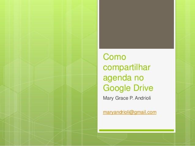 Como compartilhar agenda no Google Drive Mary Grace P. Andrioli maryandrioli@gmail.com