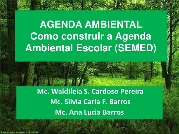 AGENDA AMBIENTAL Como construir a AgendaAmbiental Escolar (SEMED)  Mc. Waldileia S. Cardoso Pereira     Mc. Silvia Carla F...