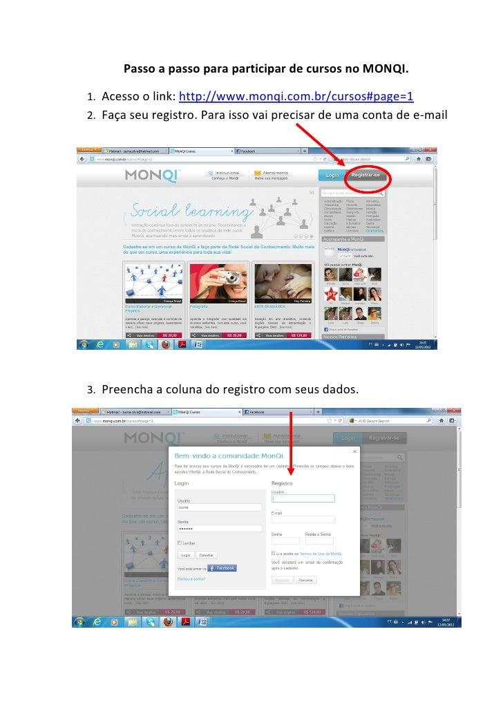 Passo a passo para participar de cursos no MONQI.1. Acesso o link: http://www.monqi.com.br/cursos#page=12. Faça seu regist...