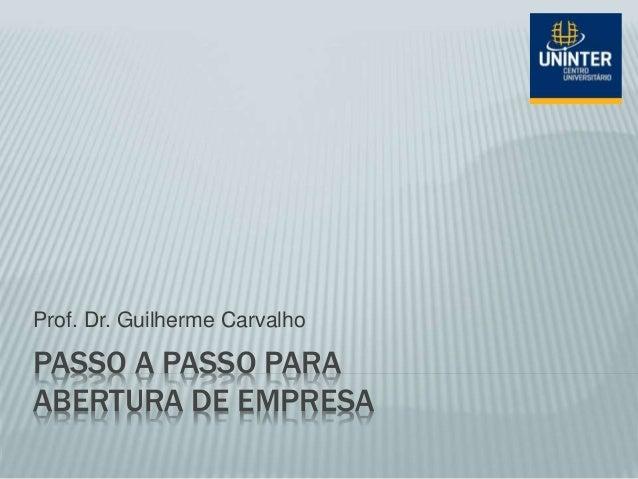 PASSO A PASSO PARA ABERTURA DE EMPRESA Prof. Dr. Guilherme Carvalho