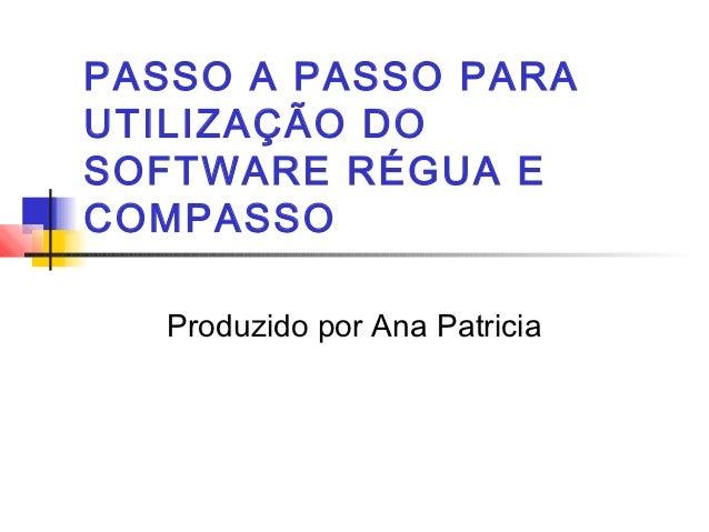 PASSO A PASSO PARAUTILIZAÇÃO DOSOFTWARE RÉGUA ECOMPASSO   Produzido por Ana Patricia