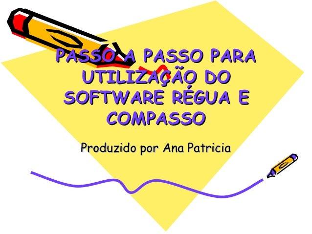 PASSO A PASSO PARA  UTILIZAÇÃO DO SOFTWARE RÉGUA E     COMPASSO  Produzido por Ana Patricia
