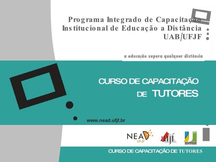 Programa Integrado de Capacitação Institucional de Educação a Distância UAB/UFJF CURSO DE CAPACITAÇÃO DE   TUTORES www.nea...