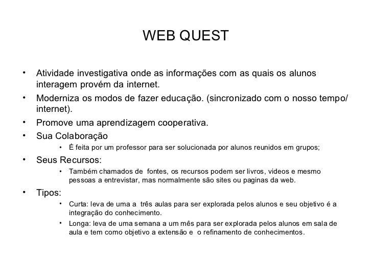 WEB QUEST <ul><li>Atividade investigativa onde as informações com as quais os alunos interagem provém da internet. </li></...