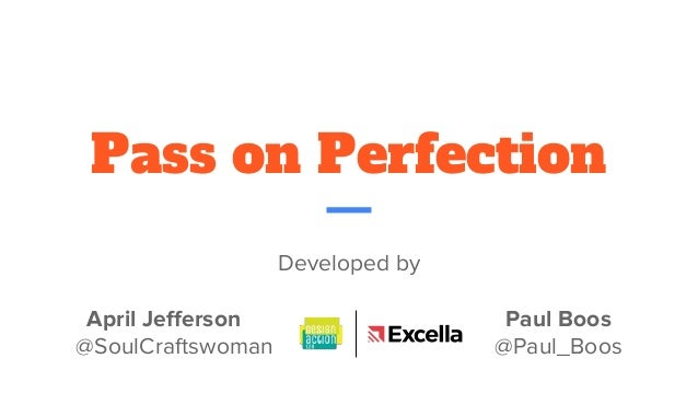 Pass on Perfection Developed by April Jefferson Paul Boos @SoulCraftswoman @Paul_Boos develop a concept in a round robin f...