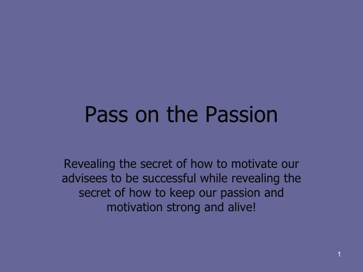 Pass on the Passion Revealing the secret of how to motivate our advisees to be successful while revealing the secret of ho...