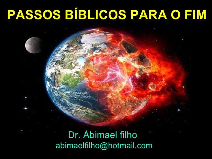 PASSOS BÍBLICOS PARA O FIM         Dr. Abimael filho      abimaelfilho@hotmail.com