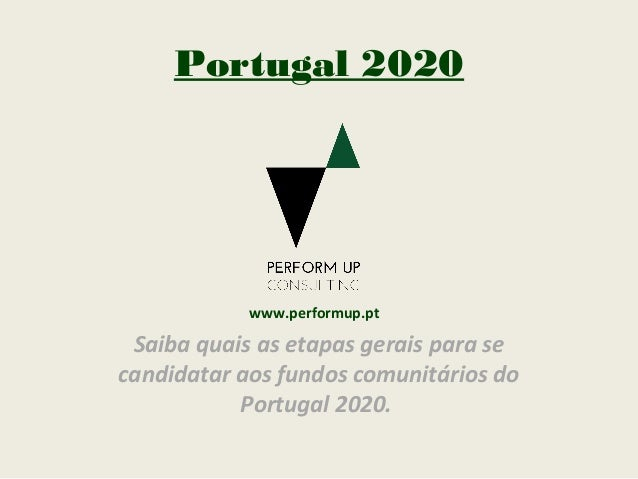Portugal 2020 Saiba quais as etapas gerais para se candidatar aos fundos comunitários do Portugal 2020. www.performup.pt
