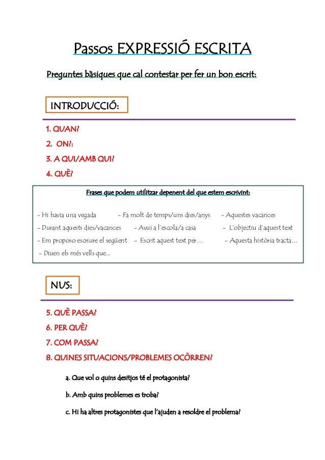 Passos EXPRESSIÓ ESCRITA Preguntes bàsiques que cal contestar per fer un bon escrit:  INTRODUCCIÓ: 1. QUAN? 2. ON?: 3. A Q...