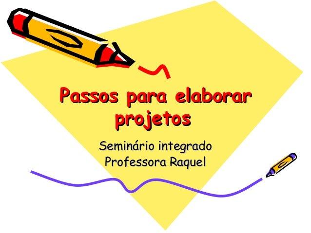 Passos para elaborarPassos para elaborar projetosprojetos Seminário integradoSeminário integrado Professora RaquelProfesso...