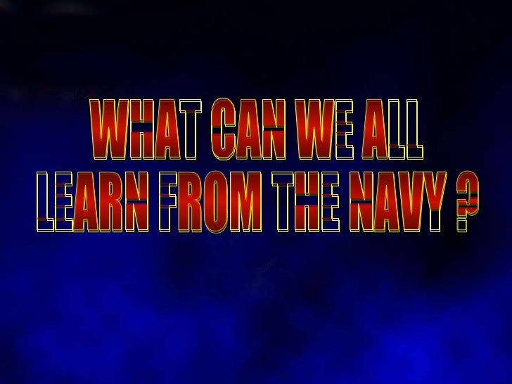 WHAT CAN WE ALL  LEARN FROM THE NAVY ?
