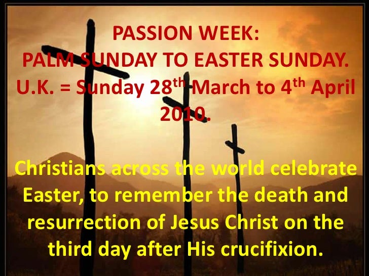 PASSION WEEK: <br />PALM SUNDAY TO EASTER SUNDAY.<br />U.K. = Sunday 28th March to 4th April 2010.<br /> <br />Christians ...