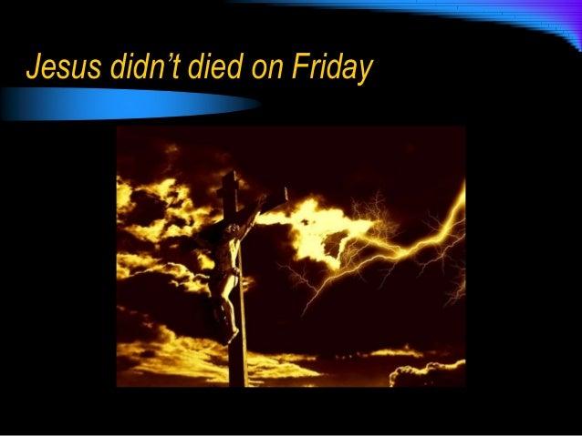Jesus didn't died on Friday
