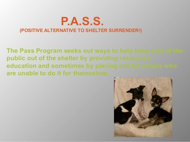 P.A.S.S. (POSITIVE ALTERNATIVE TO SHELTER SURRENDER!) The Pass Program seeks out ways to help keep pets of the public out ...