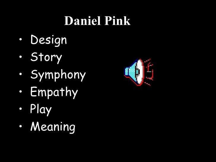 Daniel Pink <ul><li>Design </li></ul><ul><li>Story </li></ul><ul><li>Symphony </li></ul><ul><li>Empathy </li></ul><ul><li>...