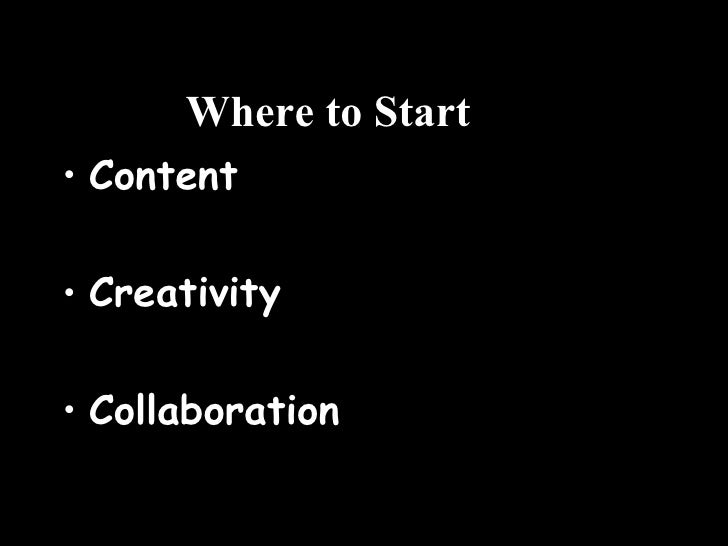 Where to Start <ul><li>Content </li></ul><ul><li>Creativity </li></ul><ul><li>Collaboration </li></ul>