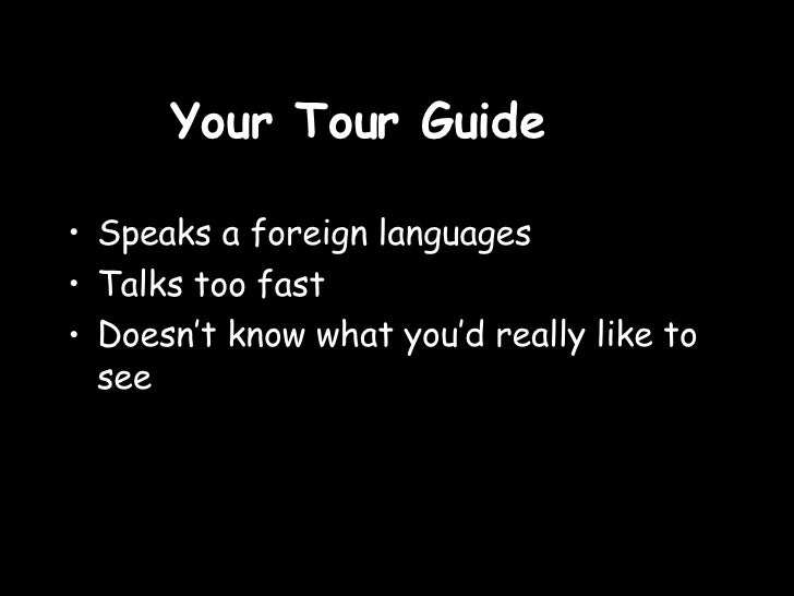 Your Tour Guide <ul><li>Speaks a foreign languages </li></ul><ul><li>Talks too fast </li></ul><ul><li>Doesn't know what yo...