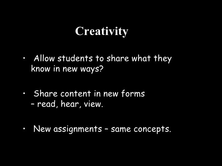 Creativity <ul><li>Allow students to share what they know in new ways? </li></ul><ul><li>Share content in new forms  – rea...