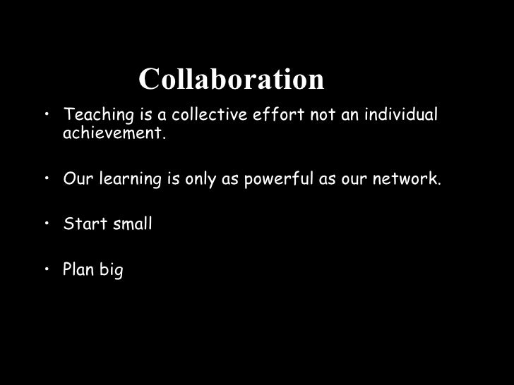 Collaboration <ul><li>Teaching is a collective effort not an individual achievement. </li></ul><ul><li>Our learning is onl...