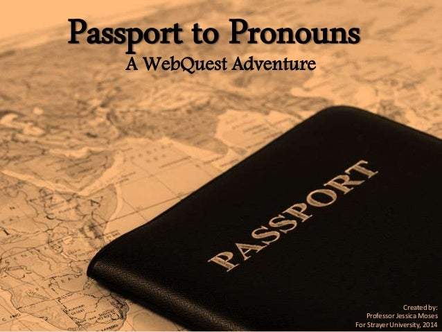Passport to Pronouns A WebQuest Adventure Created by: Professor Jessica Moses For Strayer University, 2014