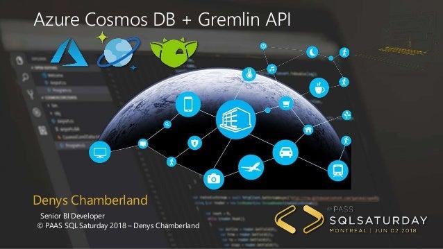 Denys Chamberland Senior BI Developer © PAAS SQL Saturday 2018 – Denys Chamberland Azure Cosmos DB + Gremlin API