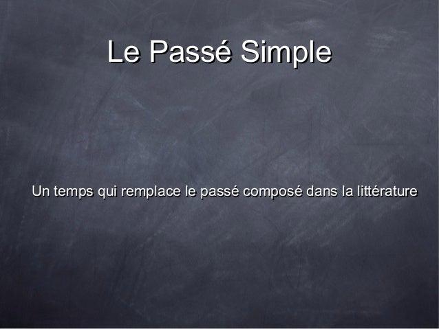 Le Passé SimpleLe Passé Simple Un temps qui remplace le passé composé dans la littératureUn temps qui remplace le passé co...
