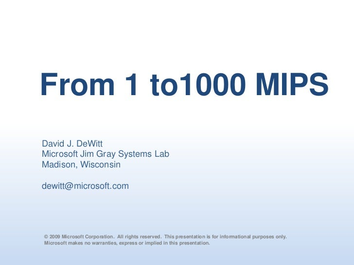 From 1 to1000 MIPS<br />David J. DeWitt<br />Microsoft Jim Gray Systems Lab<br />Madison, Wisconsin<br />dewitt@microsoft....