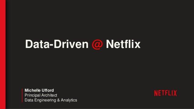 Data-Driven @ Netflix Michelle Ufford Principal Architect Data Engineering & Analytics