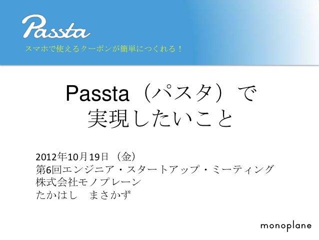 スマホで使えるクーポンが簡単につくれる!     Passta(パスタ)で       実現したいこと 2012年10月19日(金) 第6回エンジニア・スタートアップ・ミーティング 株式会社モノプレーン たかはし まさかず