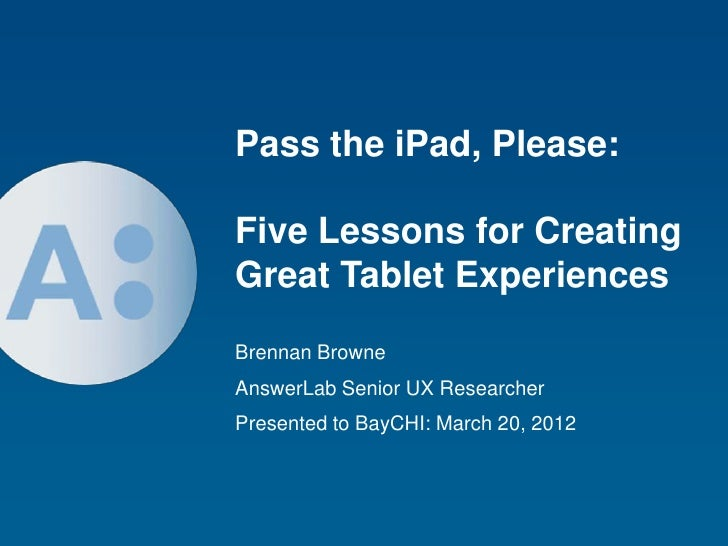 Pass the iPad, Please:Five Lessons for CreatingGreat Tablet ExperiencesBrennan BrowneAnswerLab Senior UX ResearcherPresent...