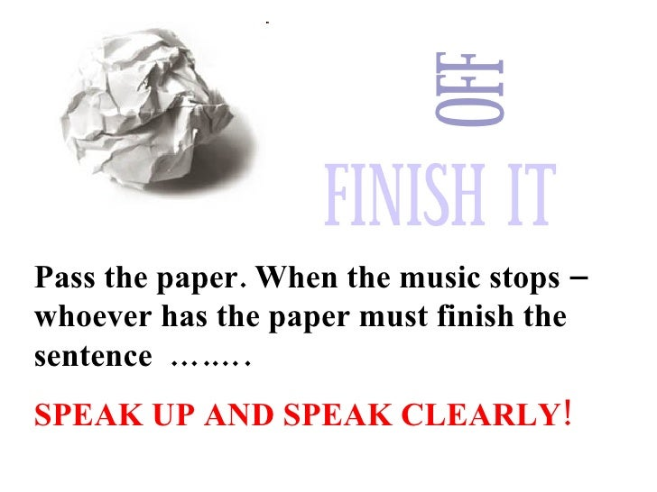 Pass the paper. When the music stops – whoever has the paper must finish the sentence  ….…. SPEAK UP AND SPEAK CLEARLY!