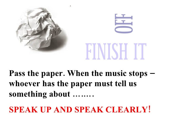 Pass the paper. When the music stops – whoever has the paper must tell us something about ….…. SPEAK UP AND SPEAK CLEARLY!