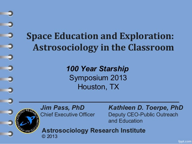Space Education and Exploration: Astrosociology in the Classroom Kathleen D. Toerpe, PhD Deputy CEO-Public Outreach and Ed...