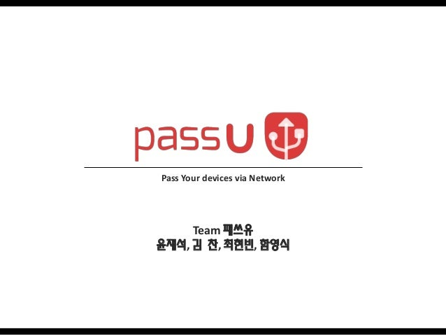 Pass Your devices via Network  Team 패쓰유 윤재석, 김 찬, 최현빈, 함영식