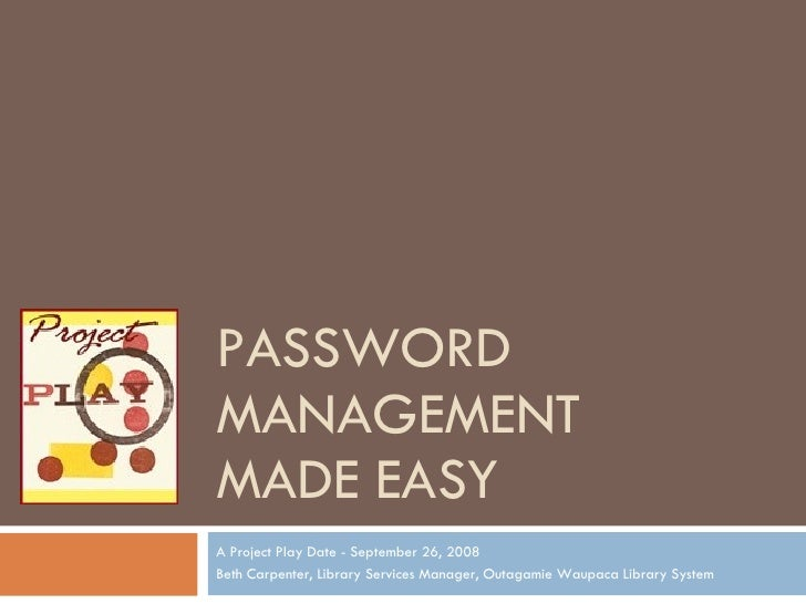 PASSWORD MANAGEMENT  MADE EASY A Project Play Date - September 26, 2008 Beth Carpenter, Library Services Manager, Outagami...