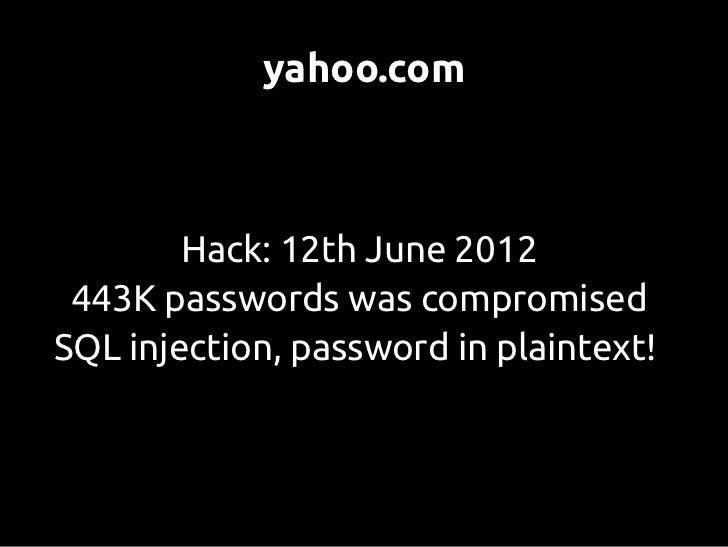 yahoo.com        Hack: 12th June 2012 443K passwords was compromisedSQL injection, password in plaintext!