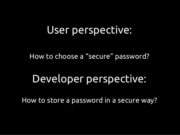 """User perspective:  How to choose a """"secure"""" password?   Developer perspective:How to store a password in a secure way?"""
