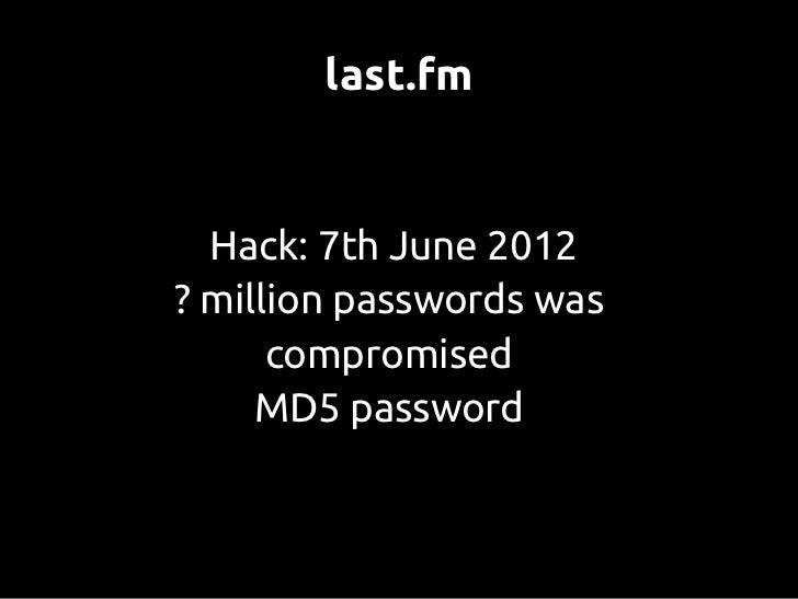 last.fm  Hack: 7th June 2012? million passwords was      compromised     MD5 password