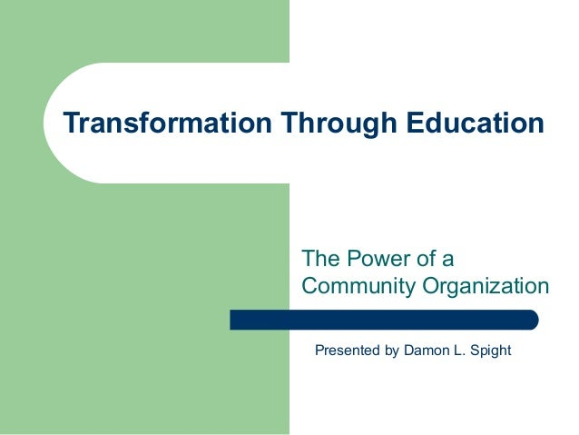 Transformation Through Education The Power of a Community Organization Presented by Damon L. Spight
