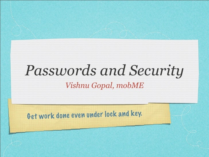 Passwords and Security                Vishnu Gopal, mobME    G et wor k do ne even un de r lo ck a n d k ey.